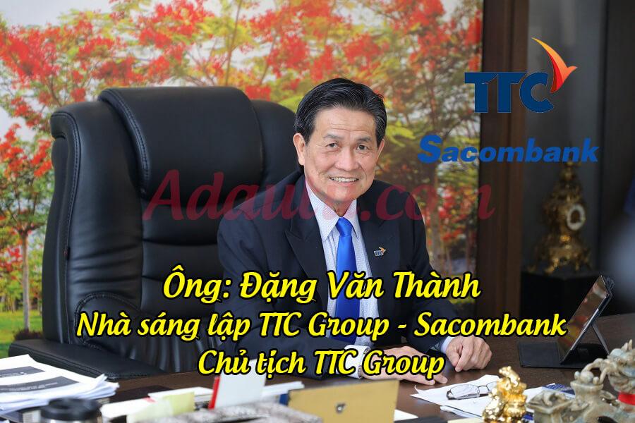 Ông Đặng Văn Thành là nhà sáng lập TTC Group - ngân hàng Sacombank